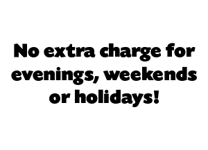 No extra charge for evenings, weekends or holidays!