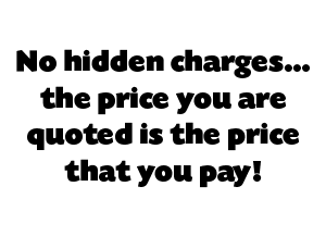 No hidden charges… the price you are quoted is the price that you pay!