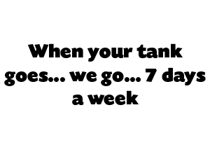 When your tank goes… we go… 7 days a week