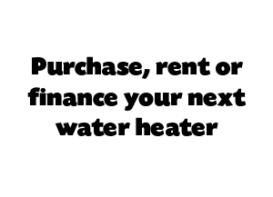 Purchase, rent or finance your next water heater